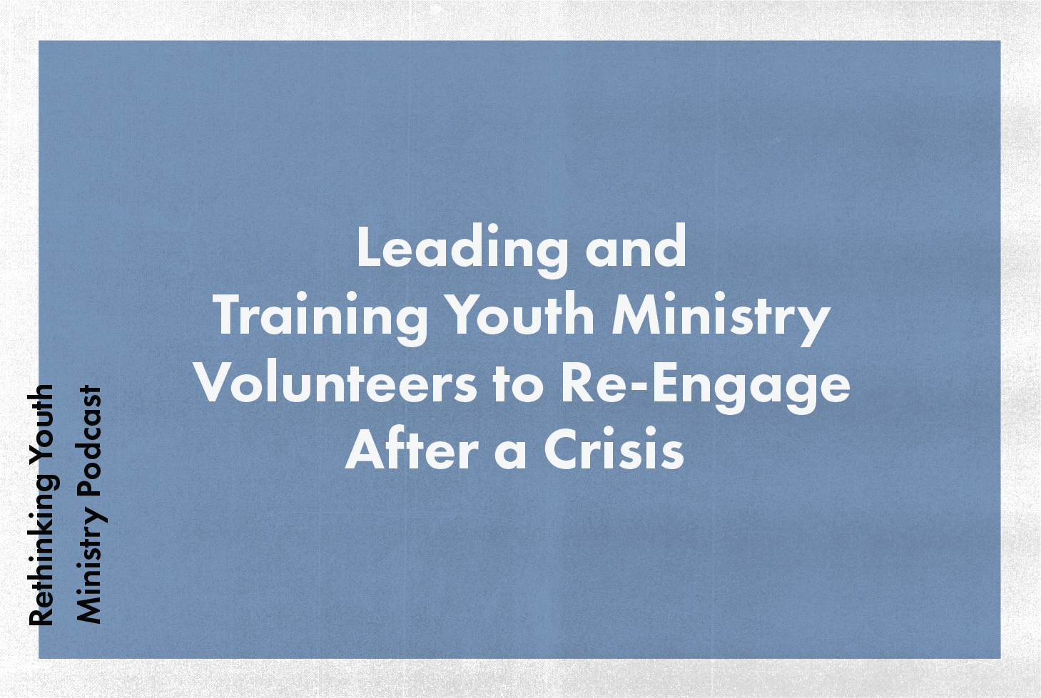 RYM 100: Leading And Training Youth Ministry Volunteers to Re-Engage After A Crisis